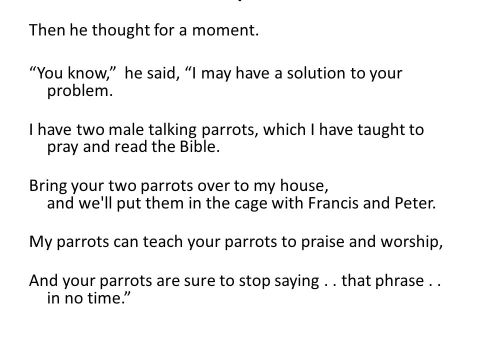 Thank you, the woman responded, this may very well be the solution. The next day, she brought her female parrots to the priest s house.