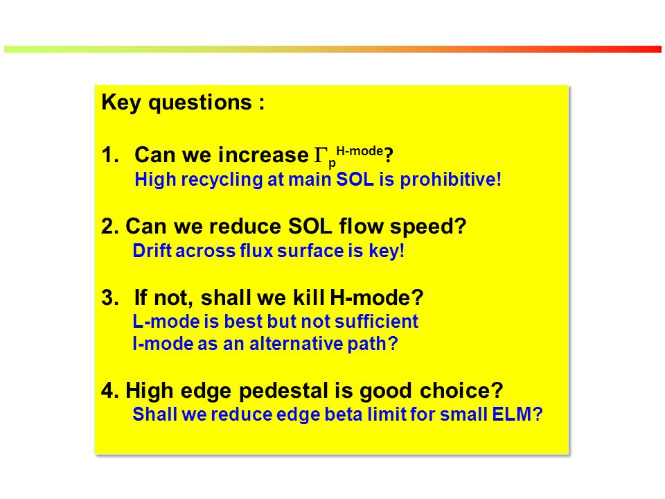 Key questions : 1.Can we increase  p H-mode ? High recycling at main SOL is prohibitive! 2. Can we reduce SOL flow speed? Drift across flux surface i