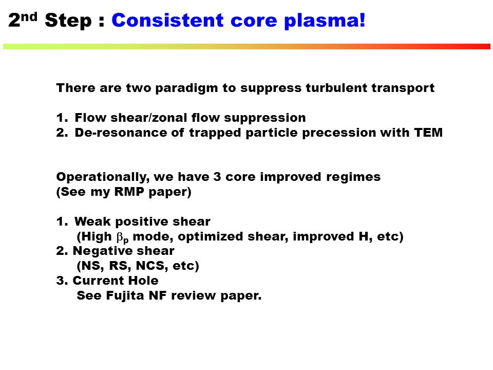2 nd Step : Consistent core plasma! There are two paradigm to suppress turbulent transport 1.Flow shear/zonal flow suppression 2.De-resonance of trapp