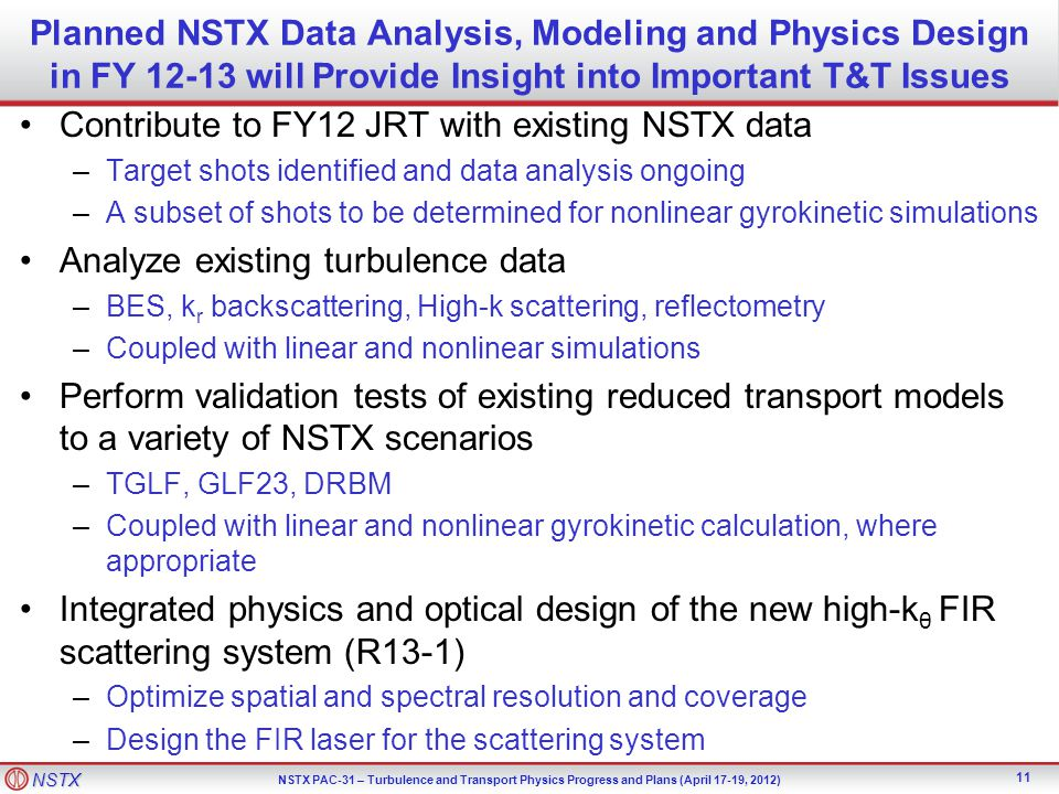 NSTX NSTX PAC-31 – Turbulence and Transport Physics Progress and Plans (April 17-19, 2012) Planned NSTX Data Analysis, Modeling and Physics Design in FY 12-13 will Provide Insight into Important T&T Issues Contribute to FY12 JRT with existing NSTX data –Target shots identified and data analysis ongoing –A subset of shots to be determined for nonlinear gyrokinetic simulations Analyze existing turbulence data –BES, k r backscattering, High-k scattering, reflectometry –Coupled with linear and nonlinear simulations Perform validation tests of existing reduced transport models to a variety of NSTX scenarios –TGLF, GLF23, DRBM –Coupled with linear and nonlinear gyrokinetic calculation, where appropriate Integrated physics and optical design of the new high-k θ FIR scattering system (R13-1) –Optimize spatial and spectral resolution and coverage –Design the FIR laser for the scattering system 11