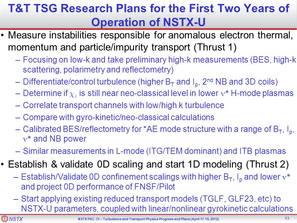 NSTX NSTX PAC-31 – Turbulence and Transport Physics Progress and Plans (April 17-19, 2012) T&T TSG Research Plans for the First Two Years of Operation of NSTX-U Measure instabilities responsible for anomalous electron thermal, momentum and particle/impurity transport (Thrust 1) –Focusing on low-k and take preliminary high-k measurements (BES, high-k scattering, polarimetry and reflectometry) –Differentiate/control turbulence (higher B T and I p, 2 nd NB and 3D coils) –Determine if  i is still near neo-classical level in lower * H-mode plasmas –Correlate transport channels with low/high k turbulence –Compare with gyro-kinetic/neo-classical calculations –Calibrated BES/reflectometry for *AE mode structure with a range of B T, I p, * and NB power –Similar measurements in L-mode (ITG/TEM dominant) and ITB plasmas Establish & validate 0D scaling and start 1D modeling (Thrust 2) –Establish/Validate 0D confinement scalings with higher B T, I p and lower * and project 0D performance of FNSF/Pilot –Start applying existing reduced transport models (TGLF, GLF23, etc) to NSTX-U parameters, coupled with linear/nonlinear gyrokinetic calculations 13