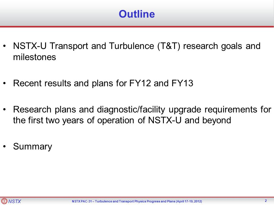 NSTX NSTX PAC-31 – Turbulence and Transport Physics Progress and Plans (April 17-19, 2012) Outline NSTX-U Transport and Turbulence (T&T) research goals and milestones Recent results and plans for FY12 and FY13 Research plans and diagnostic/facility upgrade requirements for the first two years of operation of NSTX-U and beyond Summary 2