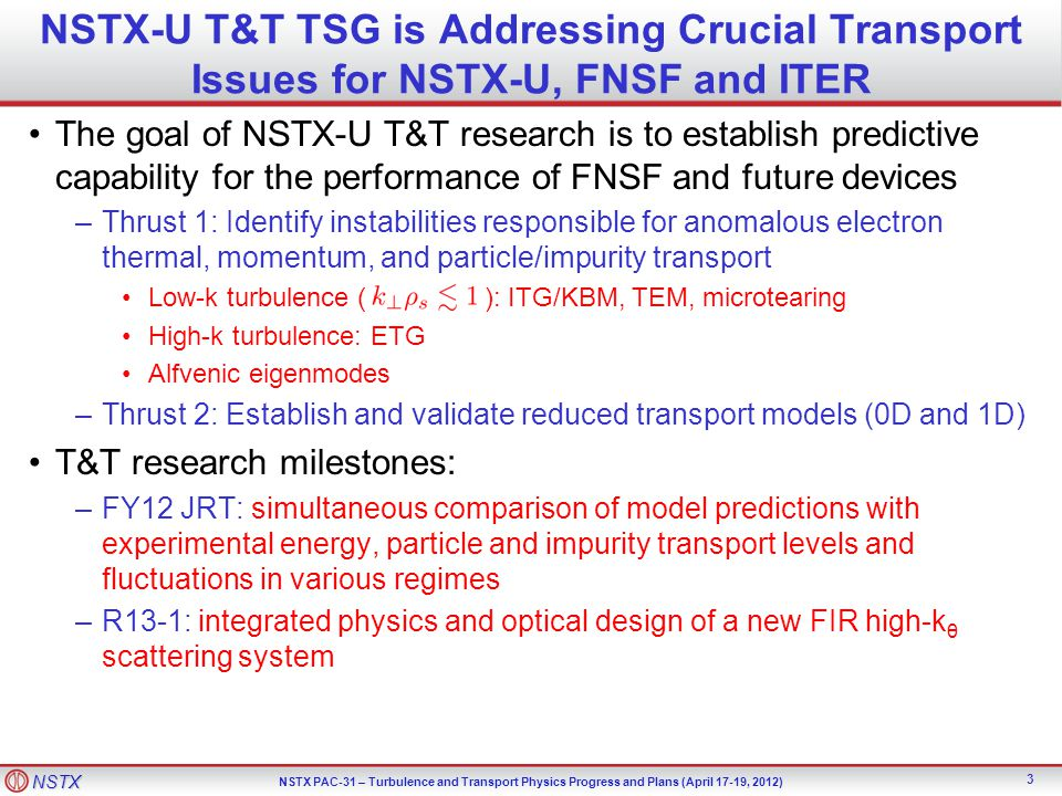 NSTX NSTX PAC-31 – Turbulence and Transport Physics Progress and Plans (April 17-19, 2012) NSTX-U T&T TSG is Addressing Crucial Transport Issues for NSTX-U, FNSF and ITER The goal of NSTX-U T&T research is to establish predictive capability for the performance of FNSF and future devices –Thrust 1: Identify instabilities responsible for anomalous electron thermal, momentum, and particle/impurity transport Low-k turbulence ( ): ITG/KBM, TEM, microtearing High-k turbulence: ETG Alfvenic eigenmodes –Thrust 2: Establish and validate reduced transport models (0D and 1D) T&T research milestones: –FY12 JRT: simultaneous comparison of model predictions with experimental energy, particle and impurity transport levels and fluctuations in various regimes –R13-1: integrated physics and optical design of a new FIR high-k θ scattering system 3