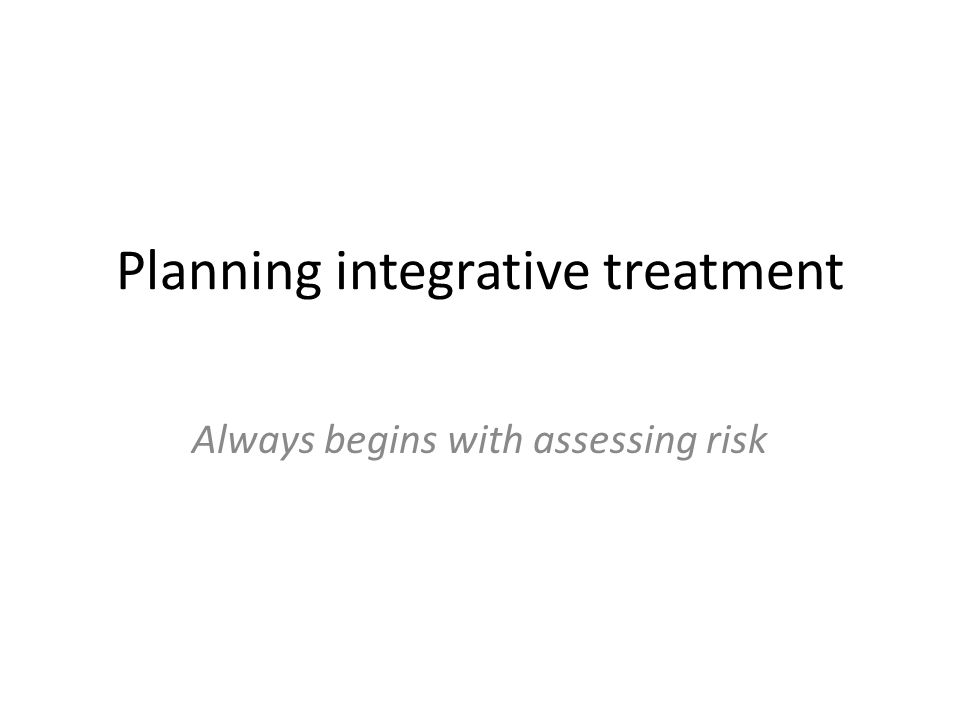 Planning integrative treatment Always begins with assessing risk