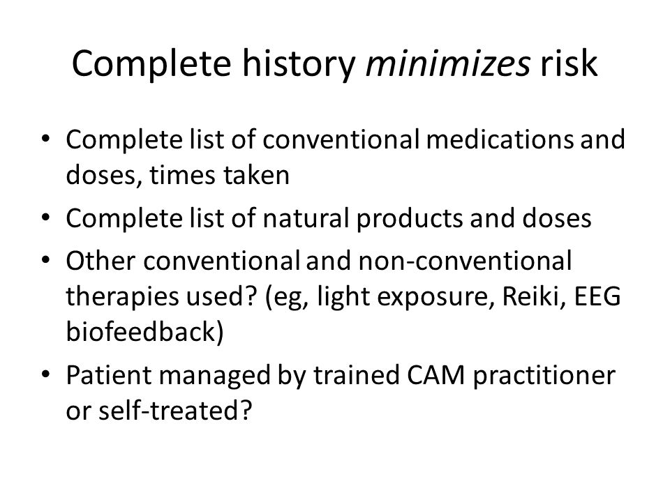 Complete history minimizes risk Complete list of conventional medications and doses, times taken Complete list of natural products and doses Other conventional and non-conventional therapies used.
