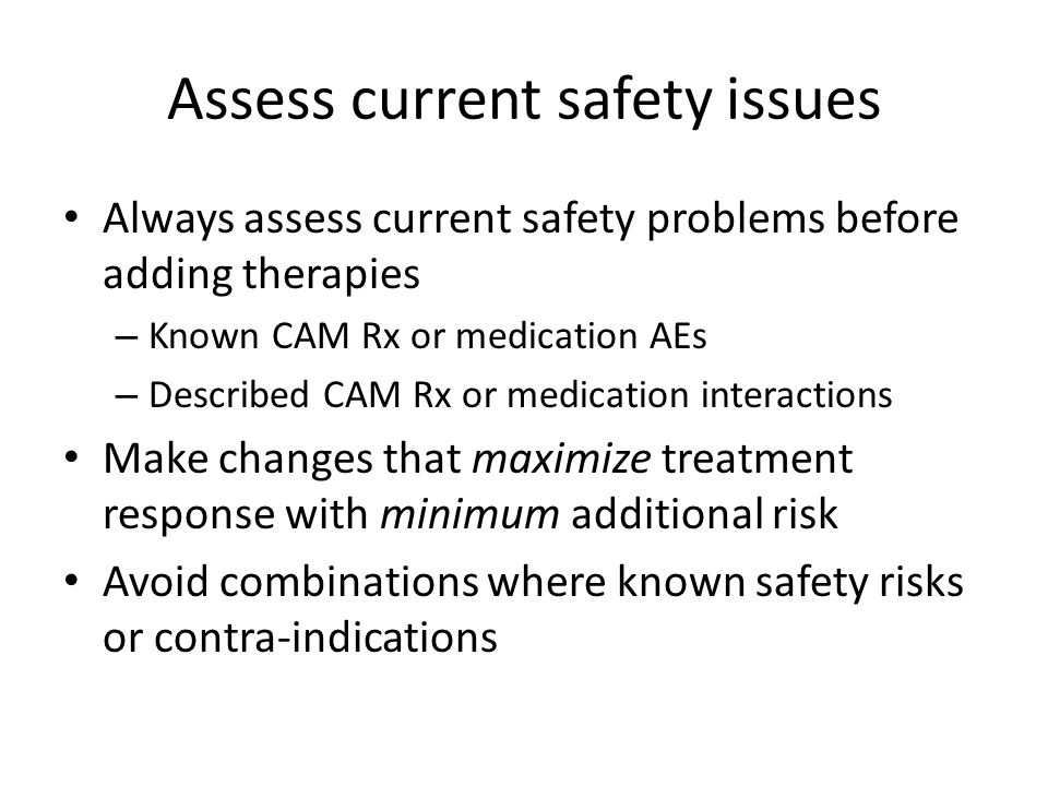 Assess current safety issues Always assess current safety problems before adding therapies – Known CAM Rx or medication AEs – Described CAM Rx or medication interactions Make changes that maximize treatment response with minimum additional risk Avoid combinations where known safety risks or contra-indications
