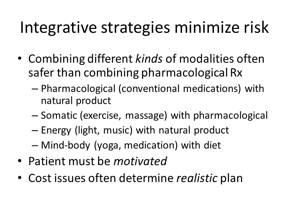 Integrative strategies minimize risk Combining different kinds of modalities often safer than combining pharmacological Rx – Pharmacological (conventional medications) with natural product – Somatic (exercise, massage) with pharmacological – Energy (light, music) with natural product – Mind-body (yoga, medication) with diet Patient must be motivated Cost issues often determine realistic plan