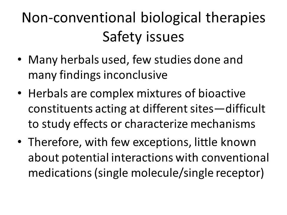 Non-conventional biological therapies Safety issues Many herbals used, few studies done and many findings inconclusive Herbals are complex mixtures of bioactive constituents acting at different sites—difficult to study effects or characterize mechanisms Therefore, with few exceptions, little known about potential interactions with conventional medications (single molecule/single receptor)