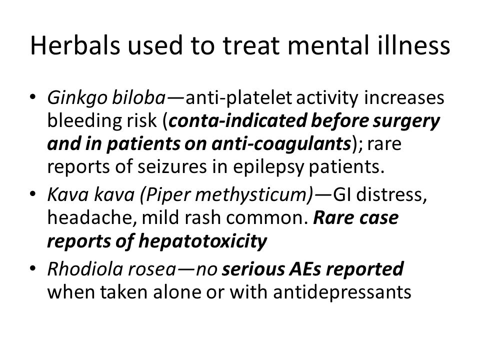 Herbals used to treat mental illness Ginkgo biloba—anti-platelet activity increases bleeding risk (conta-indicated before surgery and in patients on anti-coagulants); rare reports of seizures in epilepsy patients.