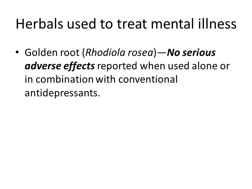 Herbals used to treat mental illness Golden root (Rhodiola rosea)—No serious adverse effects reported when used alone or in combination with conventional antidepressants.
