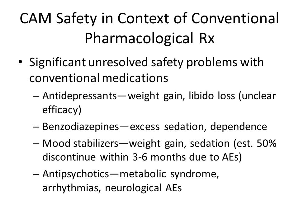 CAM Safety in Context of Conventional Pharmacological Rx Significant unresolved safety problems with conventional medications – Antidepressants—weight gain, libido loss (unclear efficacy) – Benzodiazepines—excess sedation, dependence – Mood stabilizers—weight gain, sedation (est.