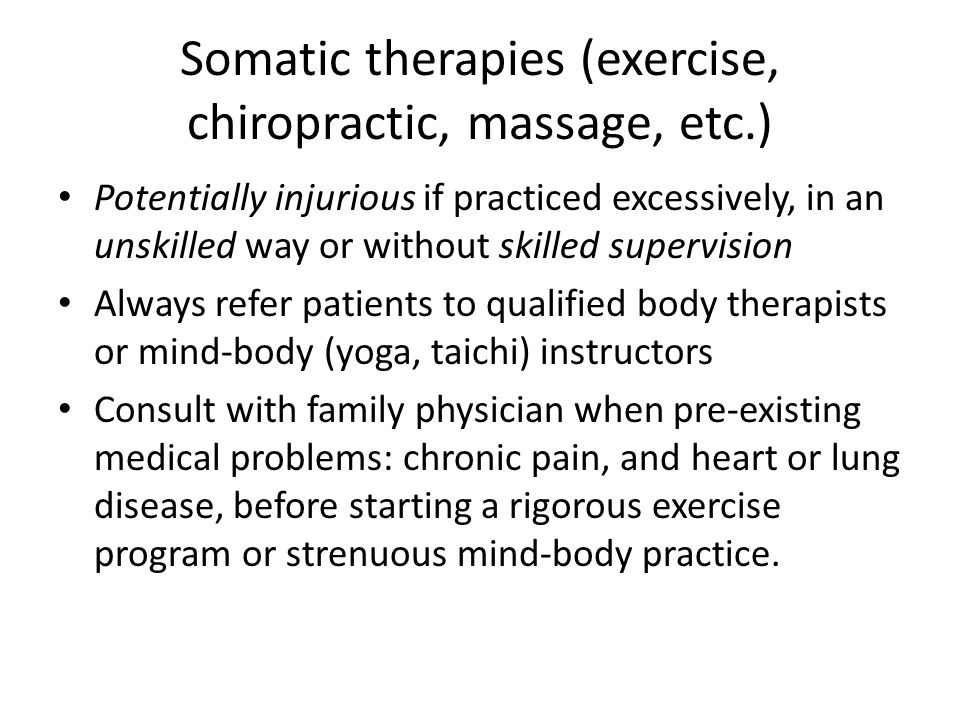 Somatic therapies (exercise, chiropractic, massage, etc.) Potentially injurious if practiced excessively, in an unskilled way or without skilled supervision Always refer patients to qualified body therapists or mind-body (yoga, taichi) instructors Consult with family physician when pre-existing medical problems: chronic pain, and heart or lung disease, before starting a rigorous exercise program or strenuous mind-body practice.