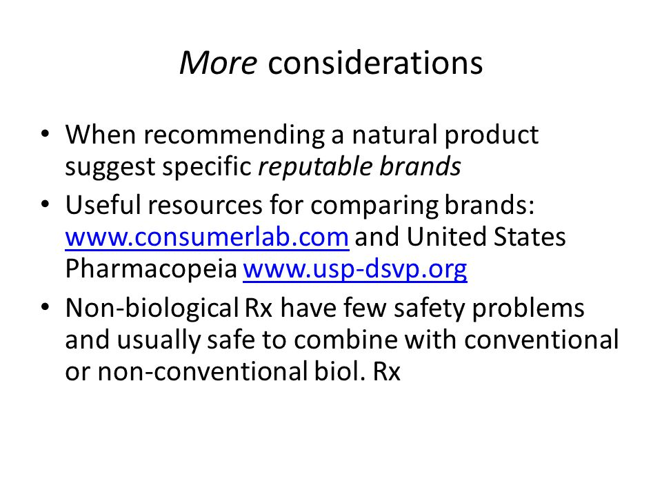 More considerations When recommending a natural product suggest specific reputable brands Useful resources for comparing brands: www.consumerlab.com and United States Pharmacopeia www.usp-dsvp.org www.consumerlab.comwww.usp-dsvp.org Non-biological Rx have few safety problems and usually safe to combine with conventional or non-conventional biol.
