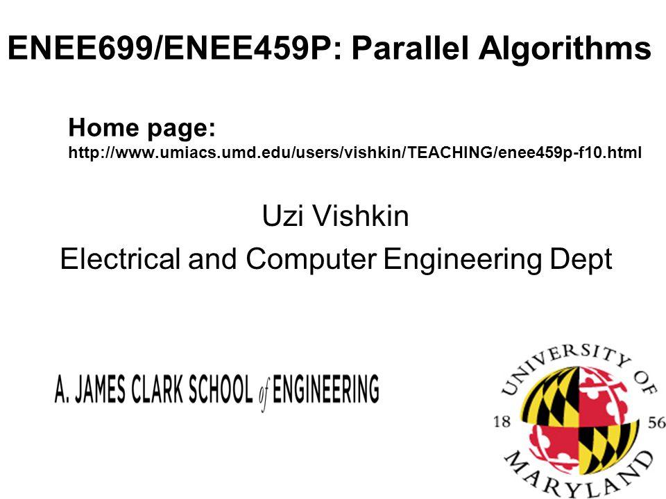 ENEE699/ENEE459P: Parallel Algorithms Home page: http://www.umiacs.umd.edu/users/vishkin/TEACHING/enee459p-f10.html Uzi Vishkin Electrical and Computer Engineering Dept