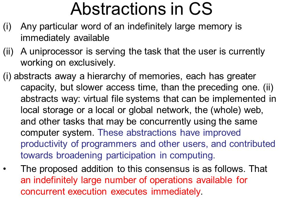 Abstractions in CS (i)Any particular word of an indefinitely large memory is immediately available (ii)A uniprocessor is serving the task that the user is currently working on exclusively.