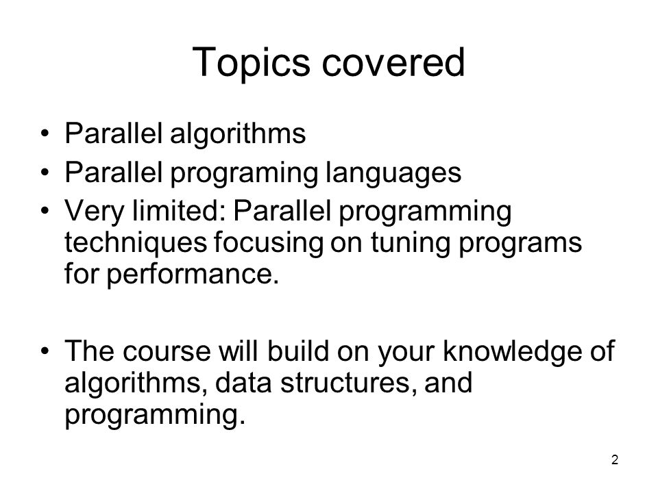 Topics covered Parallel algorithms Parallel programing languages Very limited: Parallel programming techniques focusing on tuning programs for performance.