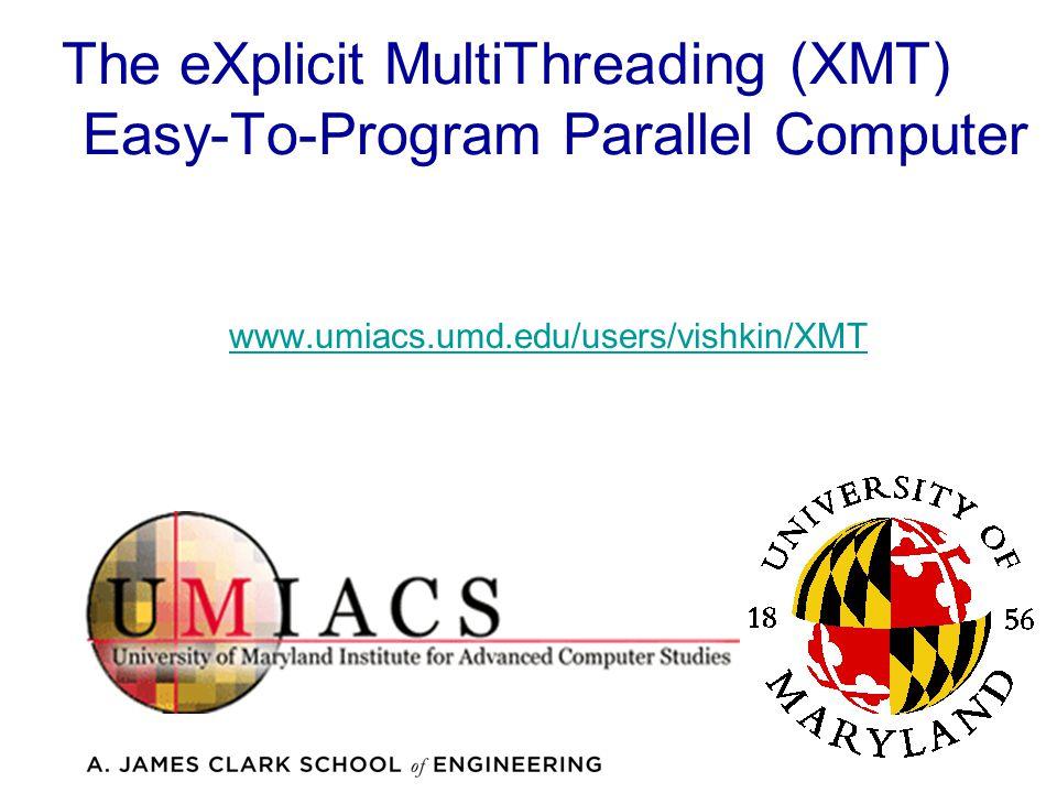 The eXplicit MultiThreading (XMT) Easy-To-Program Parallel Computer www.umiacs.umd.edu/users/vishkin/XMT