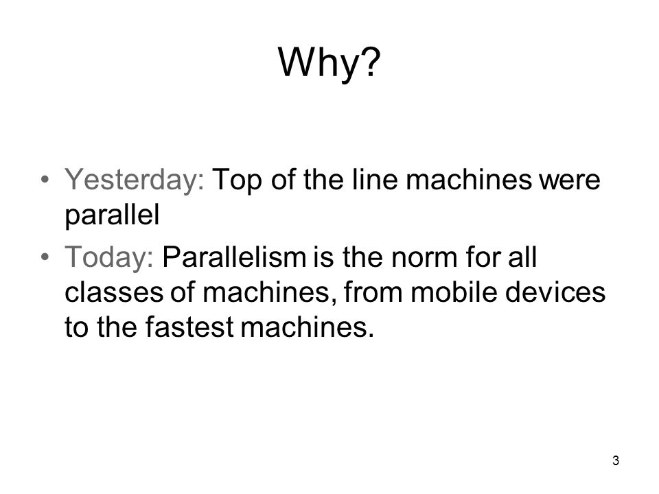 Why? Yesterday: Top of the line machines were parallel Today: Parallelism is the norm for all classes of machines, from mobile devices to the fastest