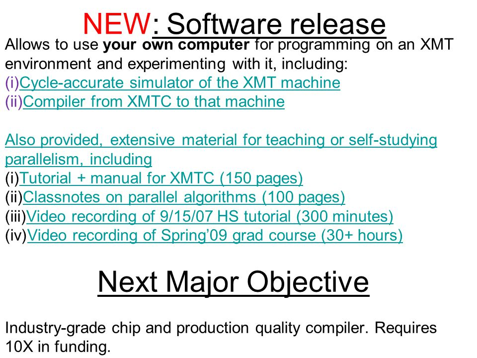 NEW: Software release Allows to use your own computer for programming on an XMT environment and experimenting with it, including: (i)Cycle-accurate simulator of the XMT machineCycle-accurate simulator of the XMT machine (ii)Compiler from XMTC to that machineCompiler from XMTC to that machine Also provided, extensive material for teaching or self-studying parallelism, including (i)Tutorial + manual for XMTC (150 pages)Tutorial + manual for XMTC (150 pages) (ii)Classnotes on parallel algorithms (100 pages)Classnotes on parallel algorithms (100 pages) (iii)Video recording of 9/15/07 HS tutorial (300 minutes)Video recording of 9/15/07 HS tutorial (300 minutes) (iv)Video recording of Spring'09 grad course (30+ hours)Video recording of Spring'09 grad course (30+ hours) Next Major Objective Industry-grade chip and production quality compiler.