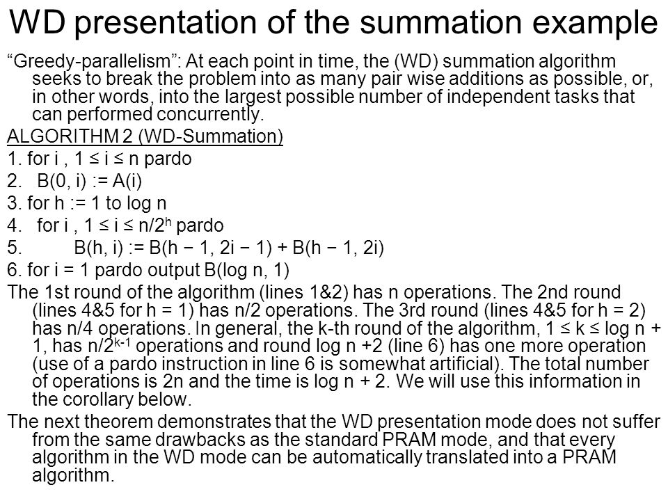 WD presentation of the summation example Greedy-parallelism : At each point in time, the (WD) summation algorithm seeks to break the problem into as many pair wise additions as possible, or, in other words, into the largest possible number of independent tasks that can performed concurrently.