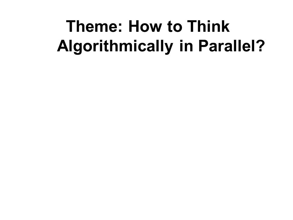 Theme: How to Think Algorithmically in Parallel