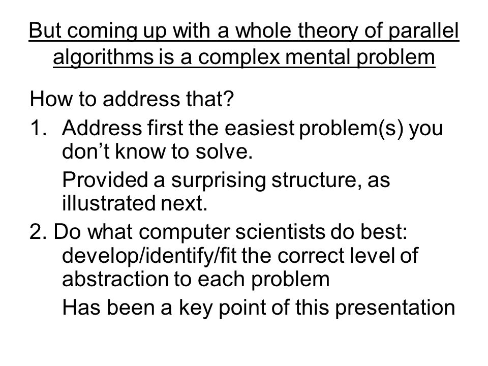 But coming up with a whole theory of parallel algorithms is a complex mental problem How to address that.