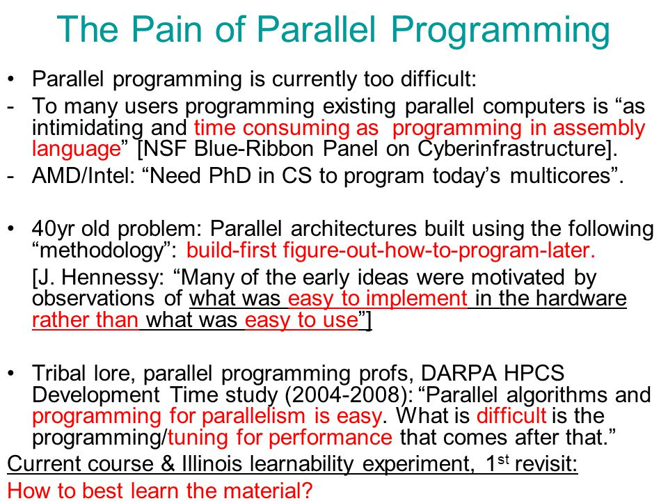 The Pain of Parallel Programming Parallel programming is currently too difficult: -To many users programming existing parallel computers is as intimidating and time consuming as programming in assembly language [NSF Blue-Ribbon Panel on Cyberinfrastructure].