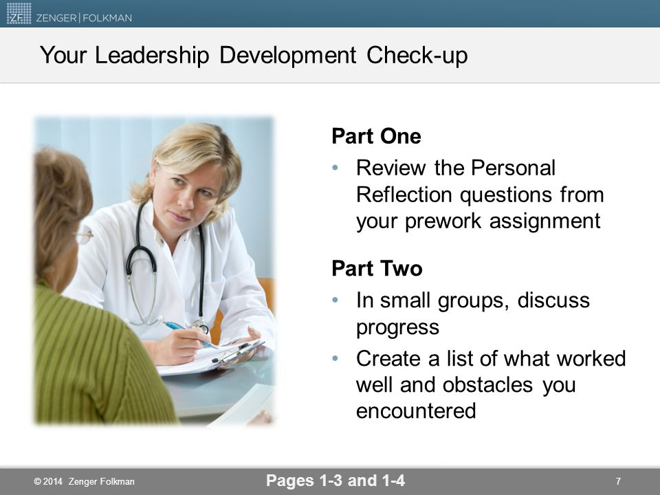 © 2014 Zenger Folkman Part One Review the Personal Reflection questions from your prework assignment Pages 1-3 and 1-4 Your Leadership Development Check-up Part Two In small groups, discuss progress Create a list of what worked well and obstacles you encountered 7