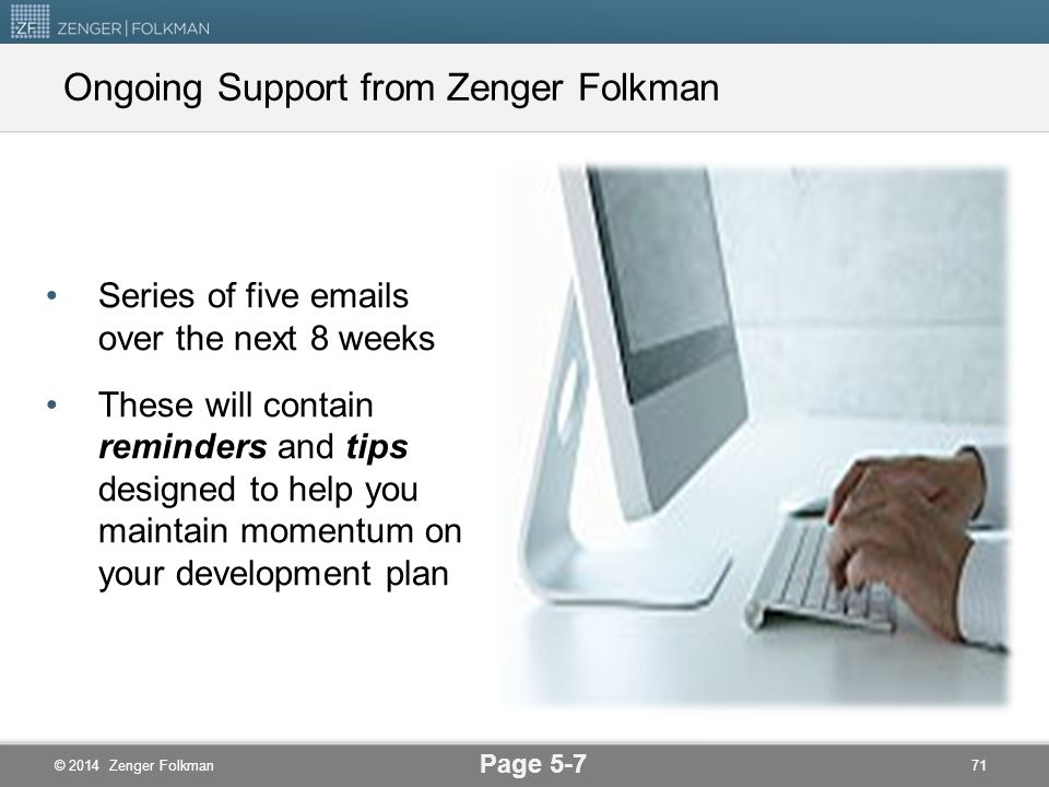 © 2014 Zenger Folkman Turning Ideas Into Action- Time Bound Agreements Thank Your Respondents—Box 8a on your Advancement Plan Meet with Your Leader—Bo