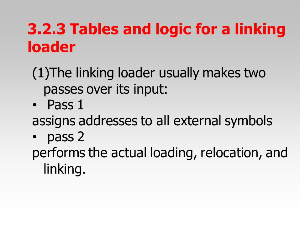 3.2.3 Tables and logic for a linking loader (1)The linking loader usually makes two passes over its input: Pass 1 assigns addresses to all external symbols pass 2 performs the actual loading, relocation, and linking.