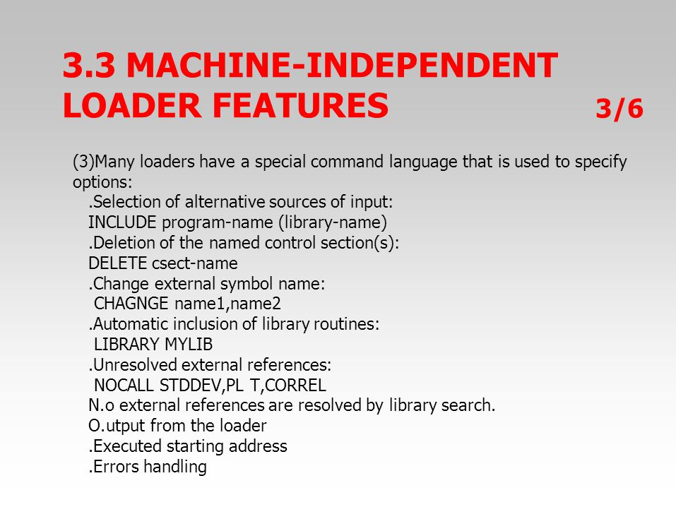 3.3 MACHINE-INDEPENDENT LOADER FEATURES 3/6 (3)Many loaders have a special command language that is used to specify options:.Selection of alternative sources of input: INCLUDE program-name (library-name).Deletion of the named control section(s): DELETE csect-name.Change external symbol name: CHAGNGE name1,name2.Automatic inclusion of library routines: LIBRARY MYLIB.Unresolved external references: NOCALL STDDEV,PL T,CORREL N.o external references are resolved by library search.