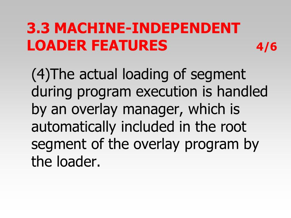 3.3 MACHINE-INDEPENDENT LOADER FEATURES 4/6 (4)The actual loading of segment during program execution is handled by an overlay manager, which is automatically included in the root segment of the overlay program by the loader.