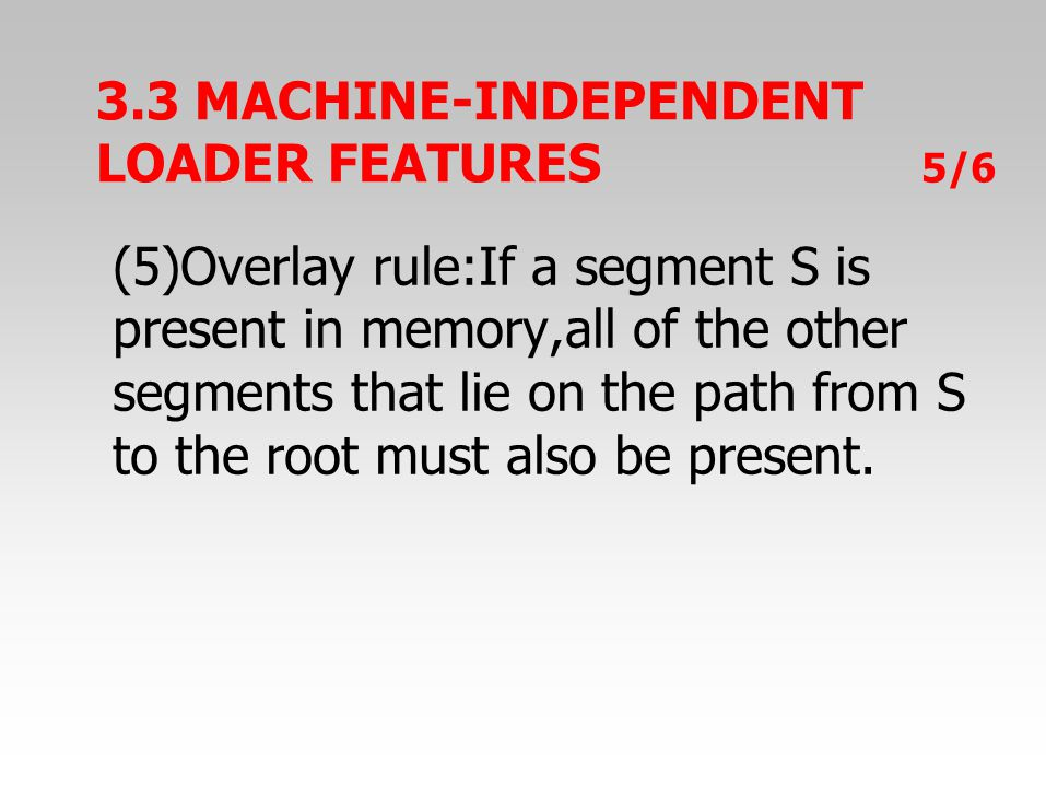 3.3 MACHINE-INDEPENDENT LOADER FEATURES 5/6 (5)Overlay rule:If a segment S is present in memory,all of the other segments that lie on the path from S to the root must also be present.