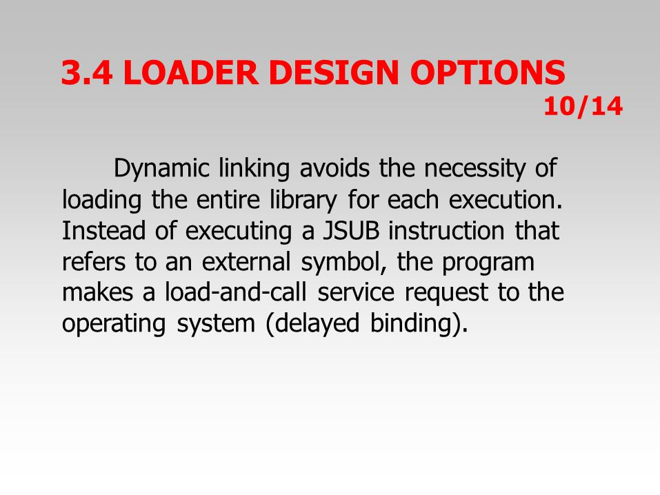 3.4 LOADER DESIGN OPTIONS Dynamic linking avoids the necessity of loading the entire library for each execution.