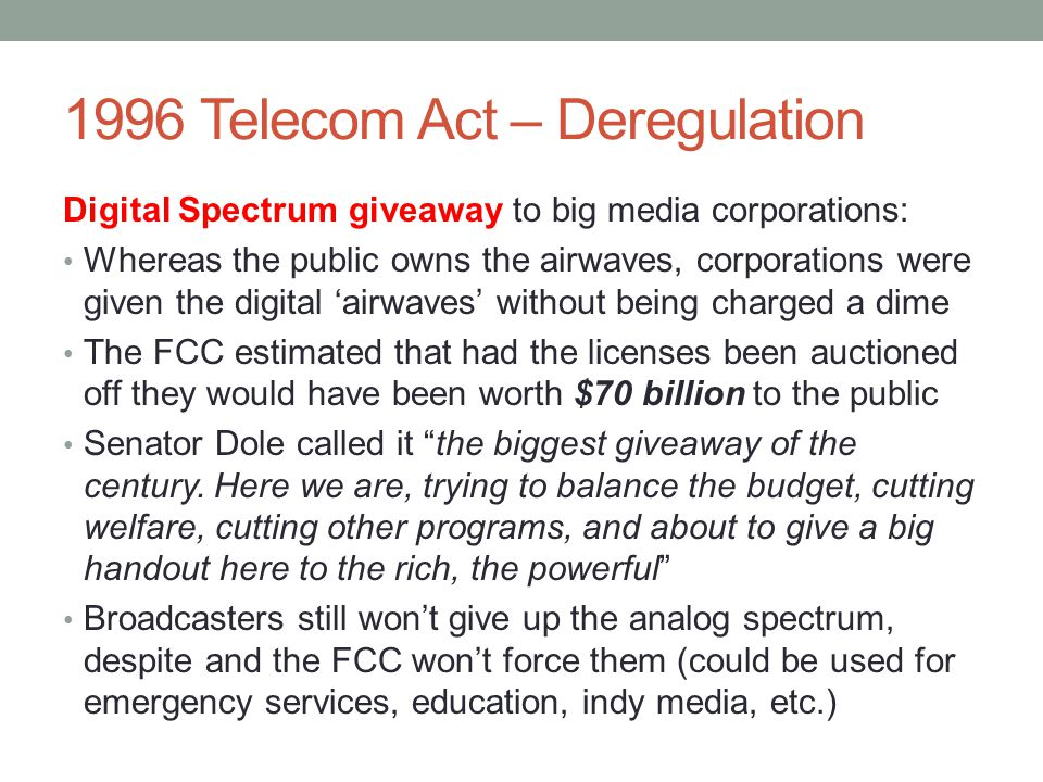 1996 Telecom Act – Deregulation Digital Spectrum giveaway to big media corporations: Whereas the public owns the airwaves, corporations were given the digital 'airwaves' without being charged a dime The FCC estimated that had the licenses been auctioned off they would have been worth $70 billion to the public Senator Dole called it the biggest giveaway of the century.