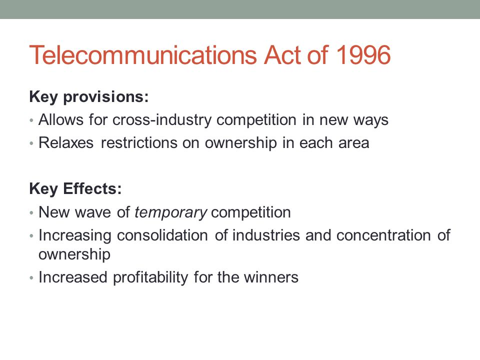 Telecommunications Act of 1996 Key provisions: Allows for cross-industry competition in new ways Relaxes restrictions on ownership in each area Key Ef