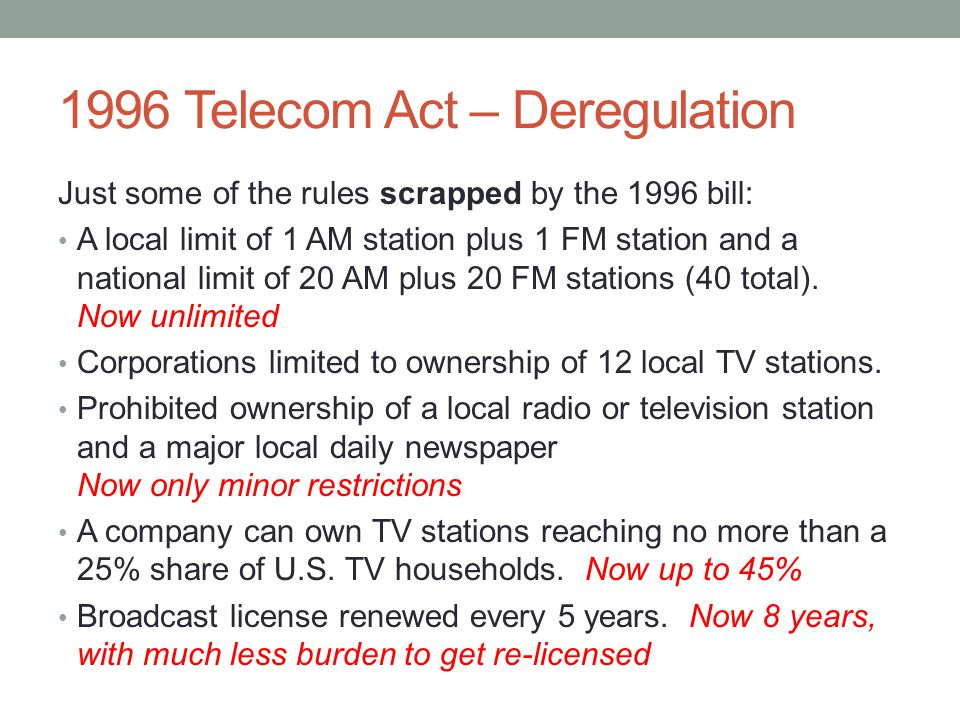 1996 Telecom Act – Deregulation Just some of the rules scrapped by the 1996 bill: A local limit of 1 AM station plus 1 FM station and a national limit of 20 AM plus 20 FM stations (40 total).