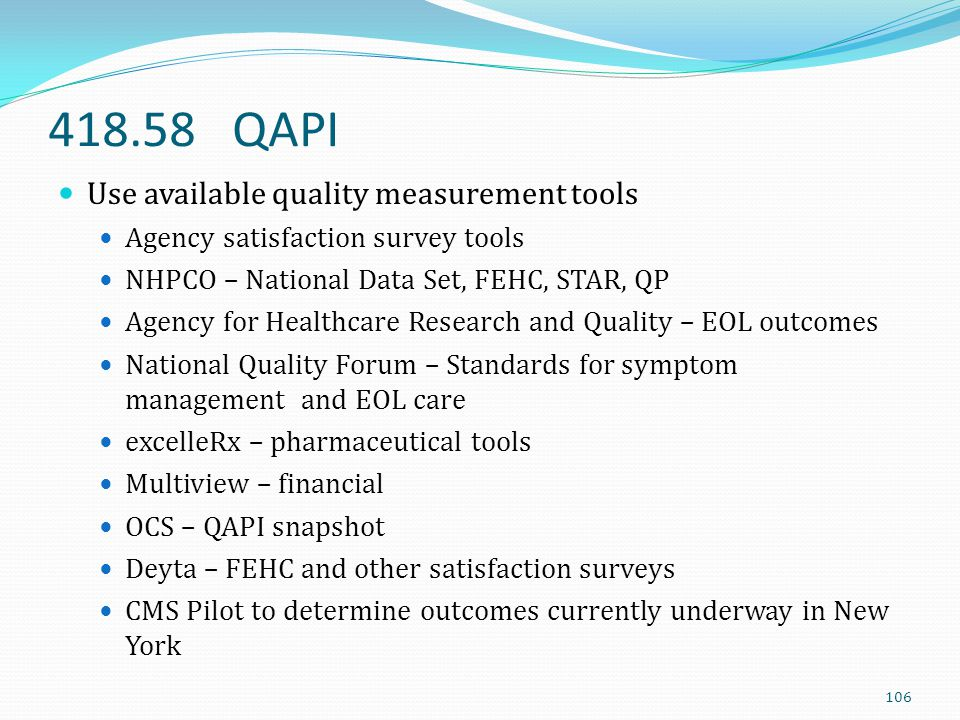 418.58 QAPI Use available quality measurement tools Agency satisfaction survey tools NHPCO – National Data Set, FEHC, STAR, QP Agency for Healthcare R