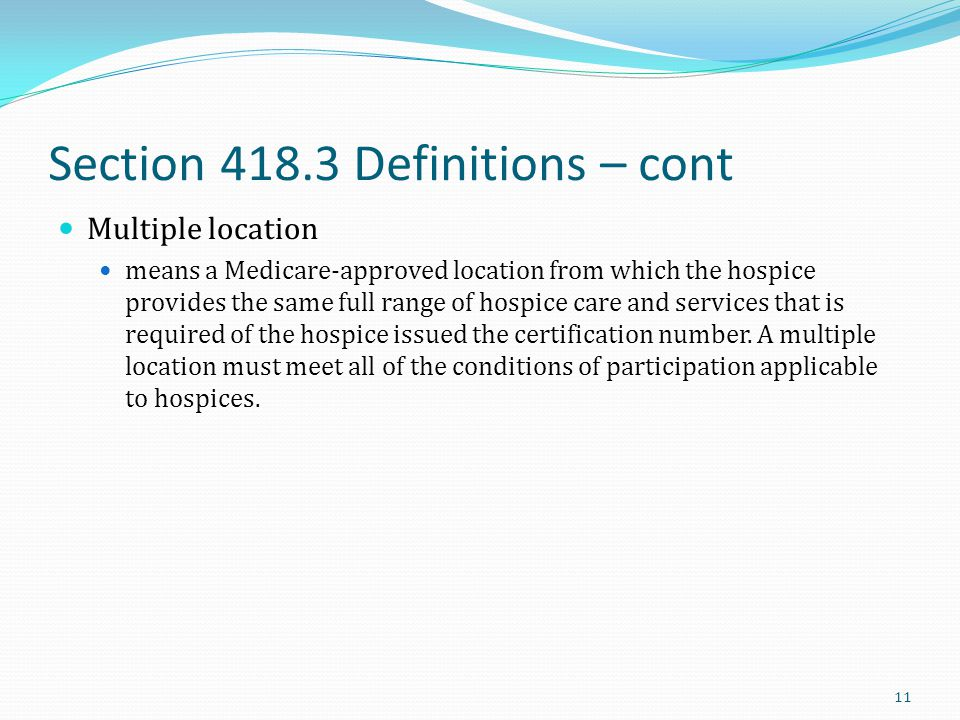 Section 418.3 Definitions – cont Multiple location means a Medicare-approved location from which the hospice provides the same full range of hospice c
