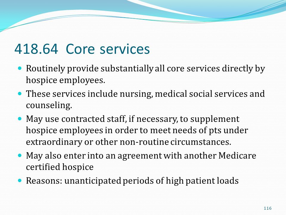 418.64 Core services Routinely provide substantially all core services directly by hospice employees. These services include nursing, medical social s