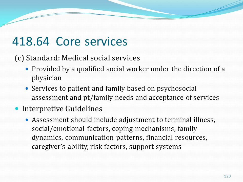 418.64 Core services (c) Standard: Medical social services Provided by a qualified social worker under the direction of a physician Services to patien