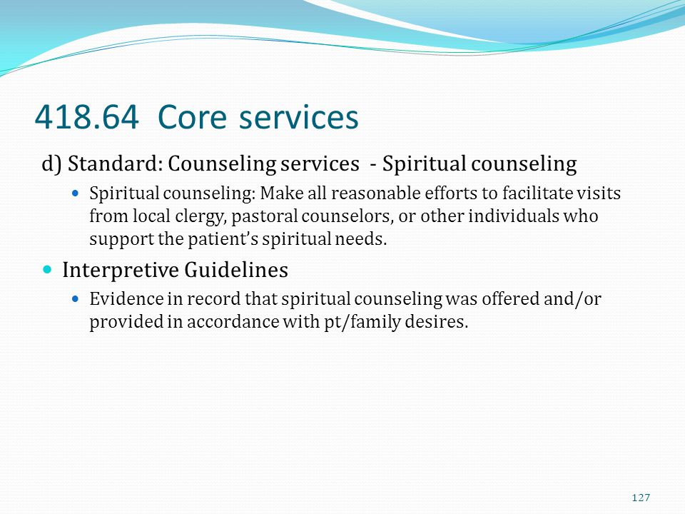 418.64 Core services d) Standard: Counseling services - Spiritual counseling Spiritual counseling: Make all reasonable efforts to facilitate visits fr