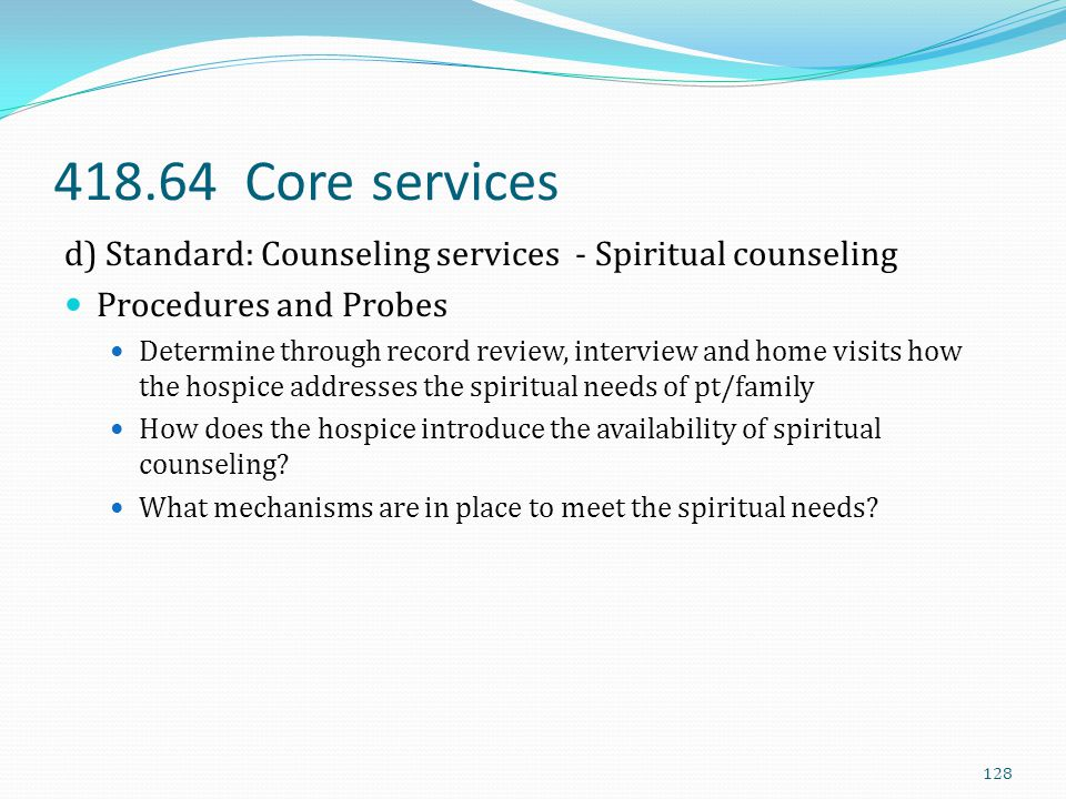 418.64 Core services d) Standard: Counseling services - Spiritual counseling Procedures and Probes Determine through record review, interview and home
