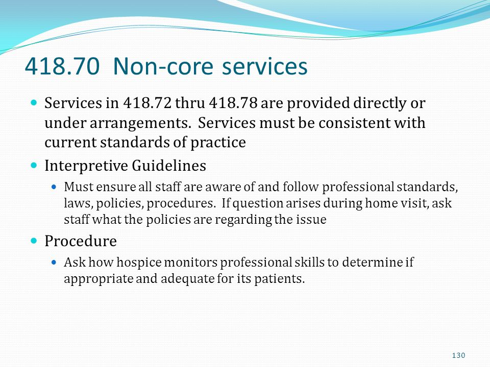418.70 Non-core services Services in 418.72 thru 418.78 are provided directly or under arrangements. Services must be consistent with current standard