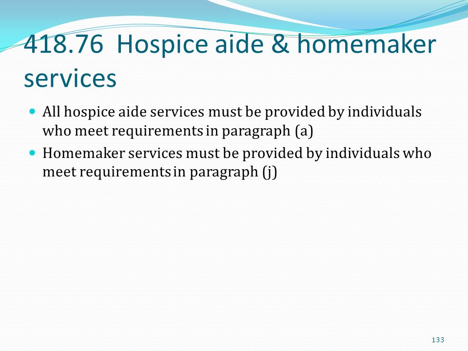 418.76 Hospice aide & homemaker services All hospice aide services must be provided by individuals who meet requirements in paragraph (a) Homemaker se
