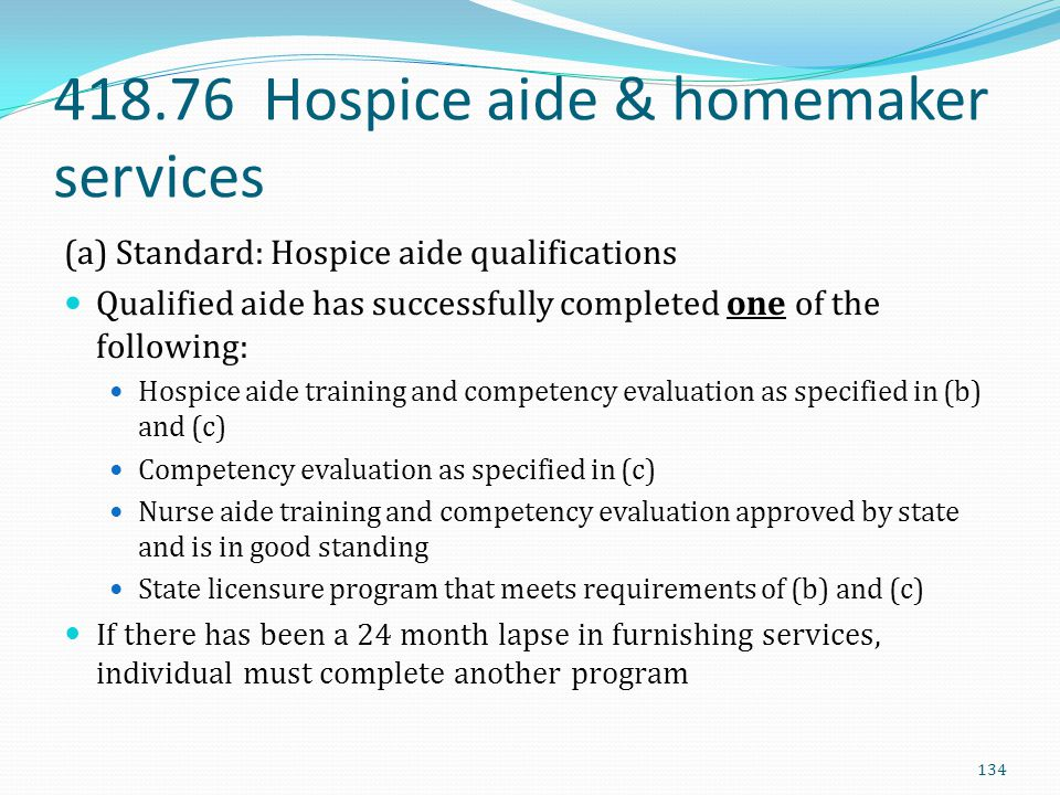 418.76 Hospice aide & homemaker services (a) Standard: Hospice aide qualifications Qualified aide has successfully completed one of the following: Hos