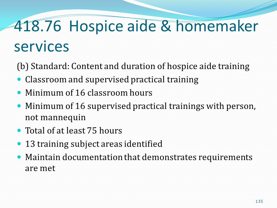 418.76 Hospice aide & homemaker services (b) Standard: Content and duration of hospice aide training Classroom and supervised practical training Minim