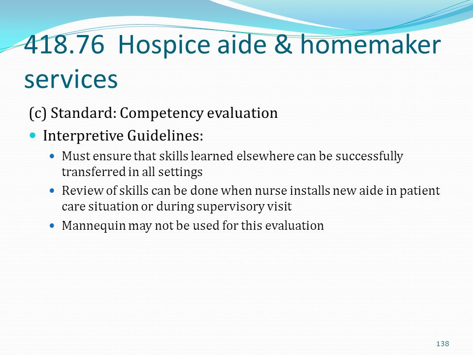 418.76 Hospice aide & homemaker services (c) Standard: Competency evaluation Interpretive Guidelines: Must ensure that skills learned elsewhere can be
