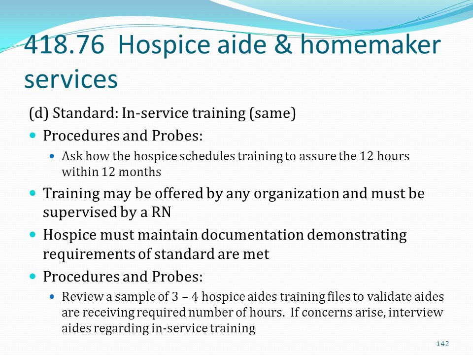418.76 Hospice aide & homemaker services (d) Standard: In-service training (same) Procedures and Probes: Ask how the hospice schedules training to ass