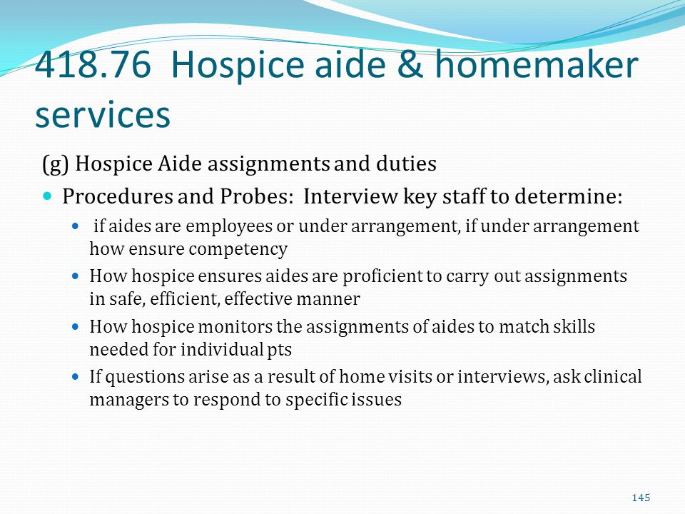 418.76 Hospice aide & homemaker services (g) Hospice Aide assignments and duties Procedures and Probes: Interview key staff to determine: if aides are